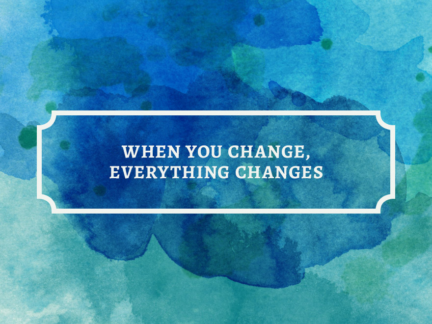 when-you-change-everything-changes